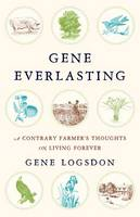 Gene Everlasting A Contrary Farmer's Thoughts on Living Forever by Gene Logsdon