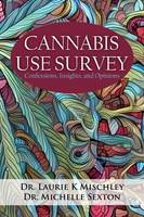 Cannabis Use Survey Confessions, Insights, and Opinions by Laurie K Mischley, Michelle Sexton