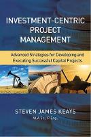 Investment-Centric Project Management Advanced Strategies for Developing and Executing Successful Capital Projects by Steve Keays