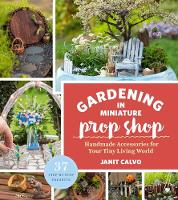 The Gardening in Miniature Prop Shop Handmade Accessories for Your Tiny Living World by Janit Calvo