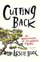Cutting Back My Apprenticeship in the Gardens of Kyoto by Leslie Buck