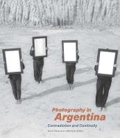 Photography in Argentina - Contradiction and Continuity by Idurre Alonso, Judith Keller