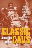 Classic Cavs The 50 Greatest Games in Cleveland Cavaliers History by Jonathan Knight