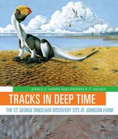 Tracks in Deep Time The St. George Dinosaur Discovery Site at Johnson Farm by Jerald D. Harris, Andrew R. Milner