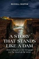 A Story That Stands Like A Dam Glen Canyon and the Struggle for the Soul of the West by Russell Martin