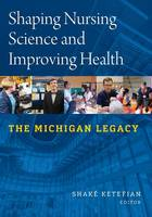 Shaping Nursing Science and Improving Health The Michigan Legacy by Shake Ketefian