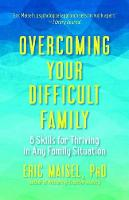 Overcoming Your Difficult Family 8 Skills for Thriving in Any Family Situation by Eric Maisel