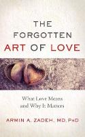 The Forgotten Art of Love What Love Means and Why it Matters by Armin Zadeh