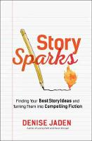 Story Sparks Finding Your Best Story Ideas and Turning Them into Compelling Fiction by Denise Jaden
