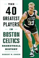 40 Greatest Players in Boston Celtics Basketball History by Robert W. Cohen