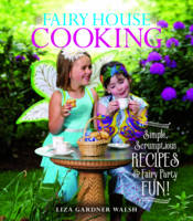 Fairy House Cooking Simple Scrumptious Recipes & Fairy Party Fun! by Liza Gardner Walsh