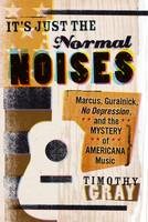 It's Just the Normal Noises Marcus, Guralnick, No Depression, and the Mystery of Americana Music by Timothy Gray