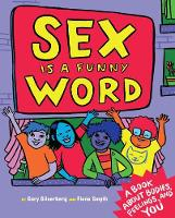 Sex Is A Funny Word A Book about Bodies, Feelings and YOU by Cory Silverberg, Fiona Smyth
