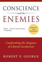 Conscience and its Enemies Confronting the Dogmas of Liberal Secularism by Robert P. George