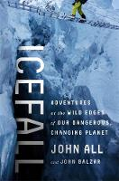 Icefall Adventures at the Wild Edges of Our Dangerous, Changing Planet by John All, John Balzar