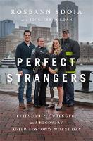 Perfect Strangers Friendship, Strength, and Recovery After Boston's Worst Day by Roseann Sdoia, Jennifer Jordan