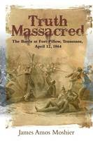 Truth Massacred The Battle at Fort Pillow, Tennessee, April 12, 1864 by James Moshier
