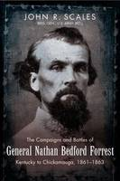 The Campaigns and Battles of General Nathan Bedford Forrest Kentucky to Chickamauga, 1861-1863 by John Scales