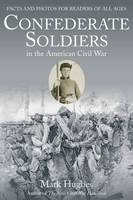 Confederate Soldiers in the American Civil War Facts and Photos for Readers of All Ages by Mark Hughes