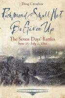 Richmond Shall Not be Given Up The Seven Days' Battles, June 25-July 1, 1862 by Doug Crenshaw