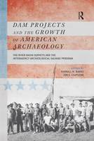 Dam Projects and the Growth of American Archaeology The River Basin Surveys and the Interagency Archeological Salvage Program by Kimball M. Banksm
