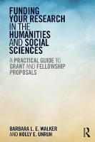 Funding Your Research in the Humanities and Social Sciences A Practical Guide to Grant and Fellowship Proposals by Barbara L. E. Walker, Holly E. Unruh