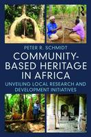 Community-Based Heritage in Africa Unveiling Local Research and Development Initiatives by Peter R. Schmidt
