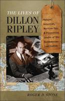 The Lives of Dillon Ripley Natural Scientist, Wartime Spy, and Pioneering Leader of the Smithsonian Institution by Roger D. Stone