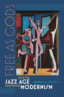 Free as Gods How the Jazz Age Reinvented Modernism by Charles A. Riley