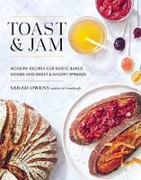 Toast And Jam Modern Recipes for Rustic Baked Goods and Sweet and Savory Spreads by Sarah Owens