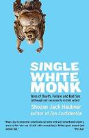 Single White Monk Tales of Death, Failure, and Bad Sex (Although Not Necessarily in That Order) by Shozan Jack Haubner