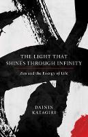 The Light That Shines Through Infinity Zen and the Energy of Life by Dainin Katagiri