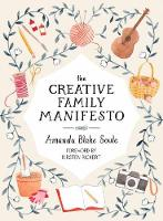 The Creative Family Manifesto Encouraging Imagination and Nurturing Family Connections by Amanda Blake Soule