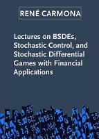 Lectures on BSDEs, Stochastic Control, and Stochastic Differential Games with Financial Applications by Rene Carmona