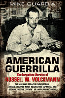 American Guerrilla: The Forgotten Heroics of Russell W. Volckmann The Man Who Escaped from Bataan, Raised a Filipino Army Against the Japanese, and Became Father of Special Forces by Mike Guardia