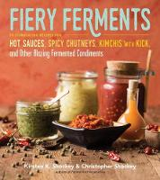 Fiery Ferments 70 Stimulating Recipes for Hot Sauces, Spicy Chutneys, Kimchis with Kick, and Other Blazing Fermented Condiments by Kirsten K. Shockey, Christopher Shockey, Darra Goldstein