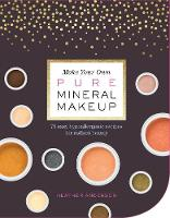 Make Your Own Pure Mineral Makeup 79 Easy Hypoallergenic Recipes for Radiant Beauty by Heather Anderson