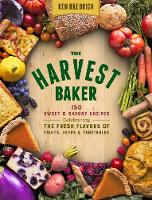 The Harvest Baker 150 Sweet Savory Recipes Celebrating the Fresh Flavors of Fruits, Herbs & Vegetables by Ken Haedrich
