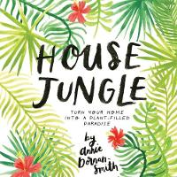 House Jungle Turn Your Home into a Plant-Filled Paradise by Annie Dornan-Smith