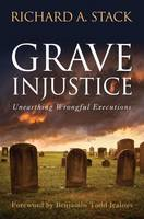 Grave Injustice Unearthing Wrongful Executions by Richard A. Stack