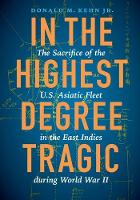 In the Highest Degree Tragic The Sacrifice of the U.S. Asiatic Fleet in the East Indies during World War II by Donald M. Kehn
