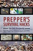 Prepper's Survival Hacks 50 DIY Projects for Lifesaving Gear, Gadgets and Kits by Jim Cobb