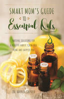 Smart Mom's Guide to Essential Oils Natural Solutions for a Healthy Family, Toxin-Free Home and Happier You by Mariza Snyder