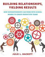 Building Relationships, Yielding Results How Superintendents Can Work with School Boards to Create Productive Teams by Julie L. Hackett