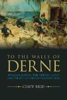 To the Walls of Derne William Eaton, the Tripoli Coup, and the End of the First Barbary War by Chipp Reid