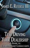 Test Driving Your Dealership A Guide to Car Dealership Consultants by James E Russell III