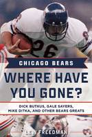 Chicago Bears: Where Have You Gone? Dick Butkus, Gale Sayers, Mike Ditka, and Other Bears Greats by Lew Freedman