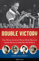 Double Victory How African American Women Broke Race and Gender Barriers to Help Win World War II by Cheryl Mullenbach