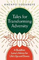 Tales for Transforming Adversity A Buddhist Lama's Advice for Life's Ups and Downs by Khenpo Sodarge