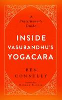 Inside Vasubandhu's Yogacara A Practitioner's Guide by Ben Connelly, Norman Fischer